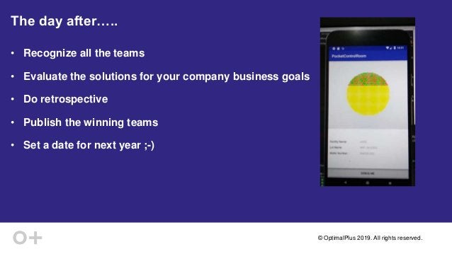 © OptimalPlus 2019. All rights reserved. The day after….. • Recognize all the teams • Evaluate the solutions for your comp...