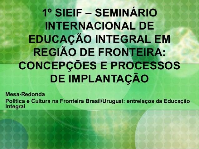 1º SIEIF – SEMINÁRIO INTERNACIONAL DE EDUCAÇÃO INTEGRAL EM REGIÃO DE FRONTEIRA: CONCEPÇÕES E PROCESSOS DE IMPLANTAÇÃO Mesa...