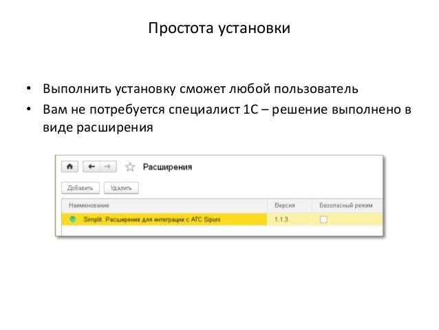 Простота установки • Выполнить установку сможет любой пользователь • Вам не потребуется специалист 1С – решение выполнено ...