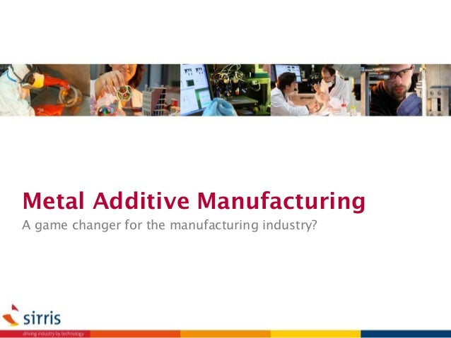 Metal Additive Manufacturing A game changer for the manufacturing industry?