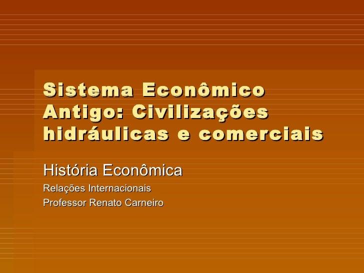 Sistema Econômico Antigo: Civilizações hidráulicas e comerciais História Econômica Relações Internacionais Professor Renat...