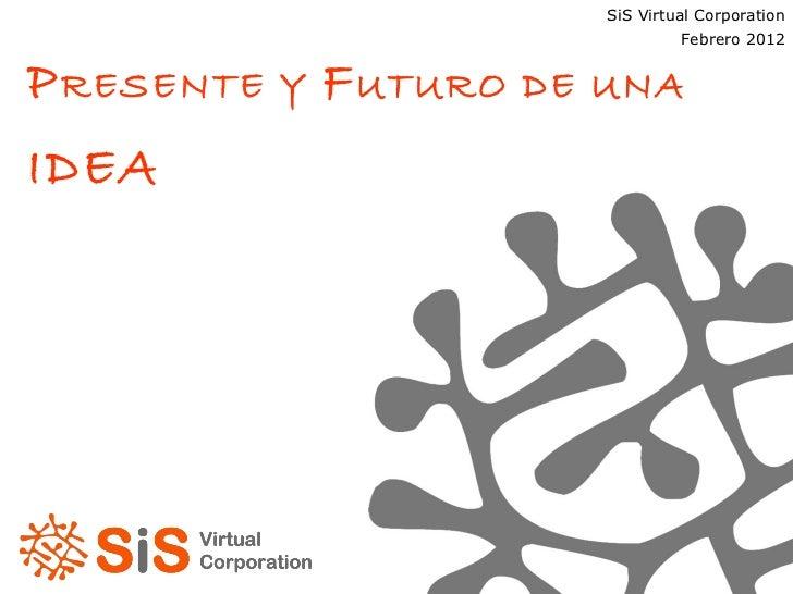 P RESENTE Y  F UTURO DE UNA  IDEA SiS Virtual Corporation Enero 2012 SiS Virtual Corporation Febrero 2012