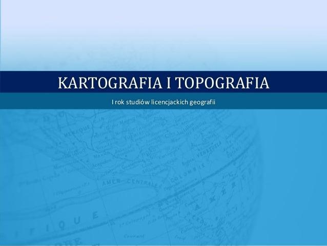 KARTOGRAFIA I TOPOGRAFIA      I rok studiów licencjackich geografii