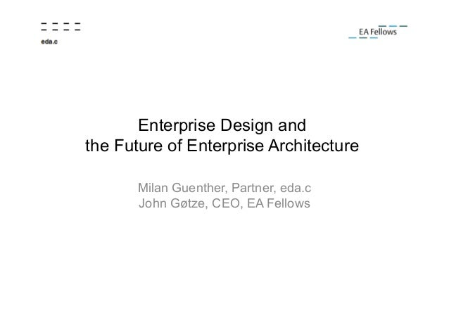 Enterprise Design and the Future of Enterprise Architecture Milan Guenther, Partner, eda.c John Gøtze, CEO, EA Fellows