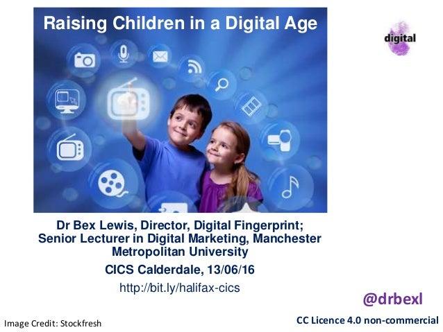Raising Children in a Digital Age Dr Bex Lewis, Director, Digital Fingerprint; Senior Lecturer in Digital Marketing, Manch...