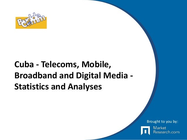 Cuba - Telecoms, Mobile, Broadband and Digital Media - Statistics and Analyses Brought to you by:
