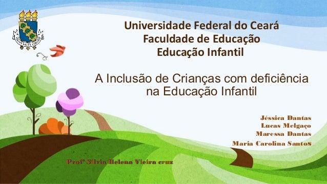 Universidade Federal do Ceará Faculdade de Educação Educação Infantil A Inclusão de Crianças com deficiência na Educação I...
