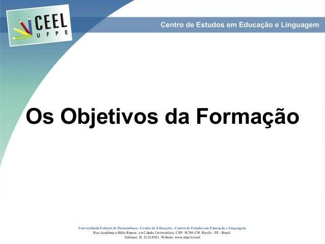 Os Objetivos da Formação    Universidade Federal de Pernambuco - Centro de Educação - Centro de Estudos em Educação e Ling...