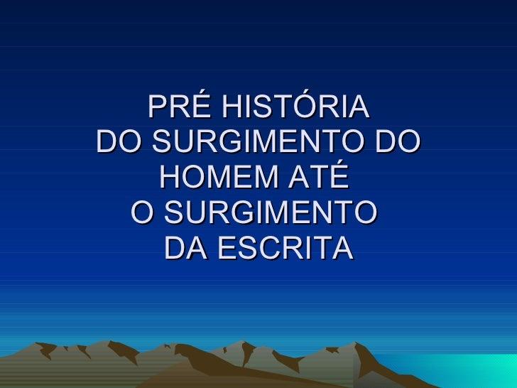 PRÉ HISTÓRIA DO SURGIMENTO DO HOMEM ATÉ  O SURGIMENTO  DA ESCRITA