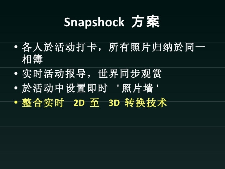 Snapshock 方案• 各人於活动打卡,所有照片归纳於同一  相簿• 实时活动报导,世界同步观赏• 於活动中设置即时  照片墙 • 整合实时 2D 至 3D 转换技术
