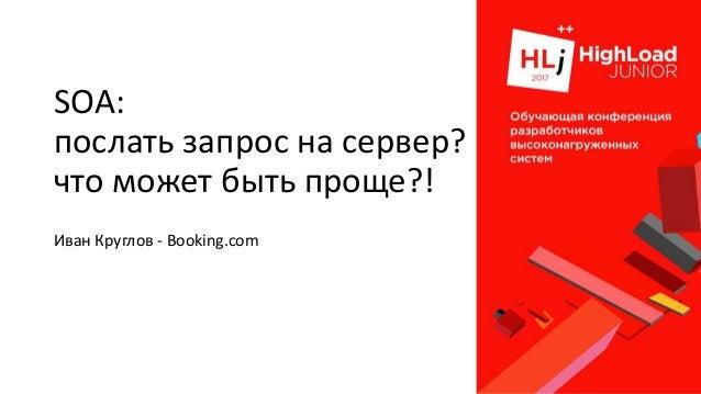 SOA: послать запрос на сервер? что может быть проще?! Иван Круглов - Booking.com