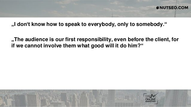 """""""I don't know how to speak to everybody, only to somebody."""" """"The audience is our first responsibility, even before the cli..."""
