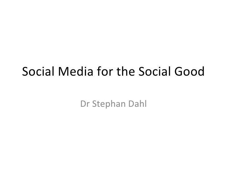 Social Media for the Social Good Dr Stephan Dahl
