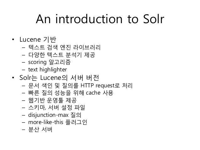 An introduction to Solr• Lucene 기반  –   텍스트 검색 엔진 라이브러리  –   다양한 텍스트 분석기 제공  –   scoring 알고리즘  –   text highlighter• Solr는...