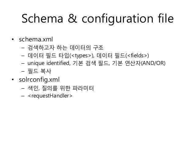 Schema & configuration file• schema.xml   –   검색하고자 하는 데이터의 구조   –   데이터 필드 타입(<types>), 데이터 필드(<fields>)   –   unique ide...