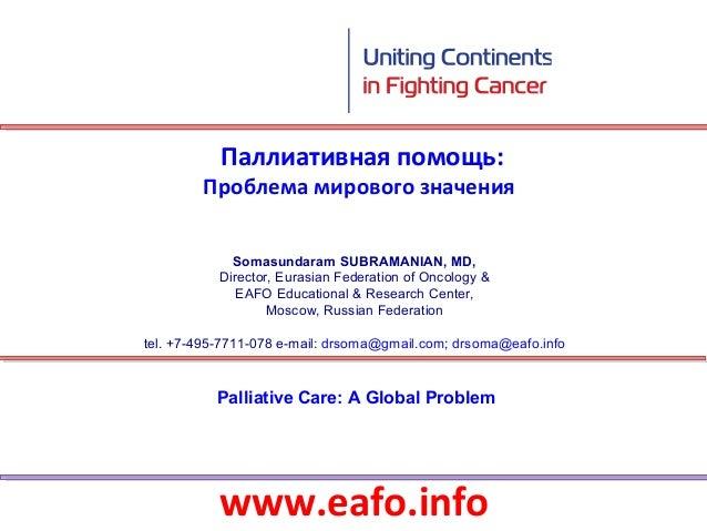 Паллиативная помощь:        Проблема мирового значения             Somasundaram SUBRAMANIAN, MD,           Director, Euras...