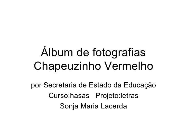 Álbum de fotografias Chapeuzinho Vermelho por Secretaria de Estado da Educação Curso:hasas  Projeto:letras Sonja Maria Lac...