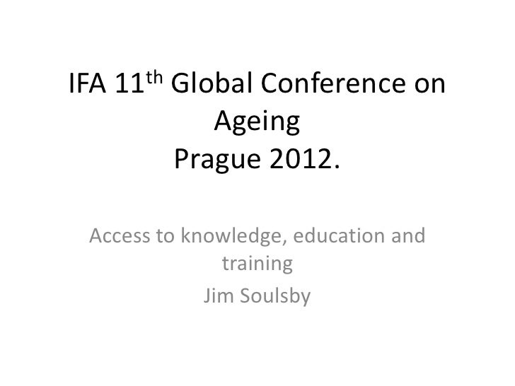 IFA 11th Global Conference on            Ageing         Prague 2012. Access to knowledge, education and               trai...