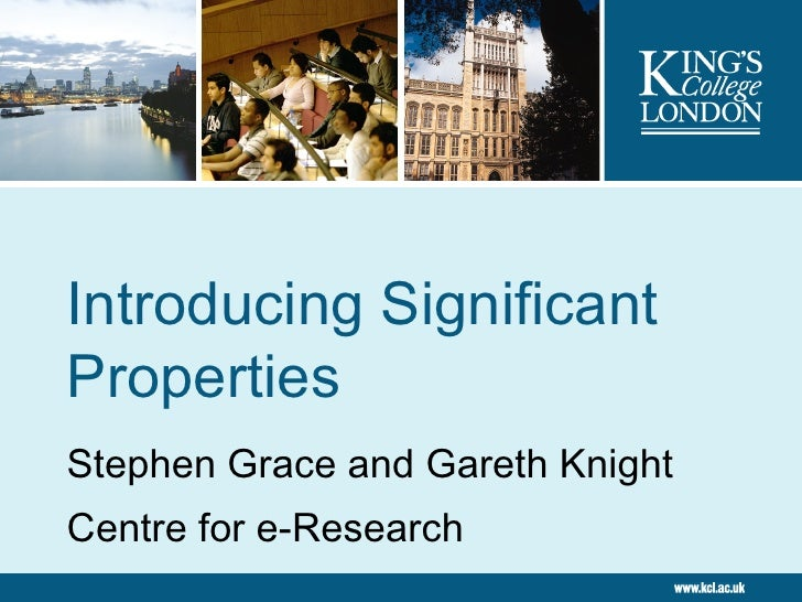 Introducing Significant Properties Stephen Grace and Gareth Knight Centre for e-Research