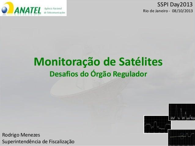 SSPI Day2013 Rio de Janeiro - 08/10/2013 Rodrigo Menezes Superintendência de Fiscalização Monitoração de Satélites Desafio...