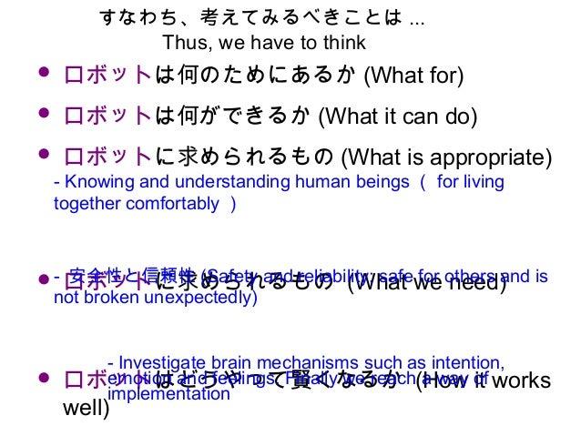 • ロボットは何のためにあるか (What for) • ロボットは何ができるか (What it can do) • ロボットに求められるもの (What is appropriate)   • ロボットに求められるもの (What we n...