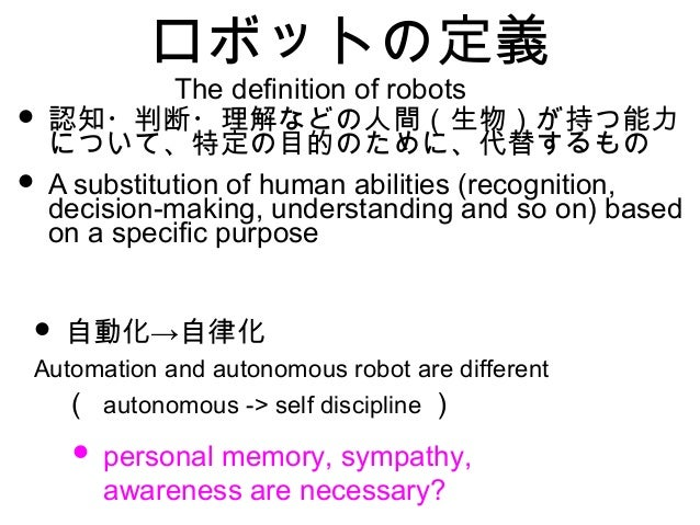 ロボットの定義 • 認知・判断・理解などの人間(生物)が持つ能力 について、特定の目的のために、代替するもの • A substitution of human abilities (recognition, decision-making, ...