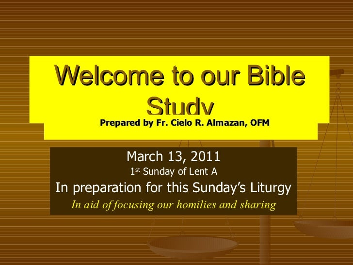 Welcome to our Bible Study March 13, 2011 1 st  Sunday of Lent A In preparation for this Sunday's Liturgy In aid of focusi...
