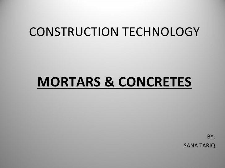 CONSTRUCTION TECHNOLOGY MORTARS & CONCRETES BY: SANA TARIQ