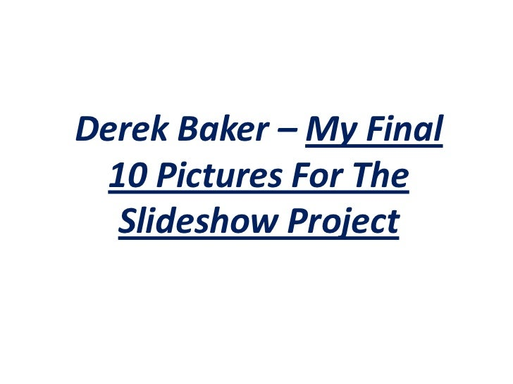 Derek Baker – My Final 10 Pictures For The Slideshow Project<br />