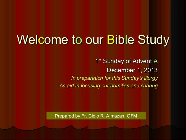 Welcome to our Bible Study 1st Sunday of Advent A December 1, 2013 In preparation for this Sunday's liturgy As aid in focu...