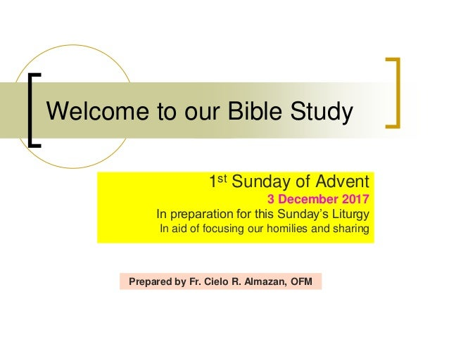 Welcome to our Bible Study 1st Sunday of Advent 3 December 2017 In preparation for this Sunday's Liturgy In aid of focusin...