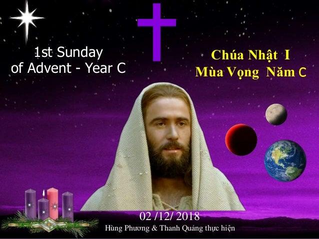 1st Sunday of Advent - Year C Chúa Nhật I Mùa Vọng Năm C 02 /12/ 2018 Hùng Phương & Thanh Quảng thực hiện