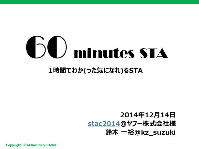 Copyright2014 Kazuhiro SUZUKI  60minutes STA  1時間でわか(った気になれ)るSTA  2014年12月14日  stac2014@ヤフー株式会社様  鈴木一裕@kz_suzuki