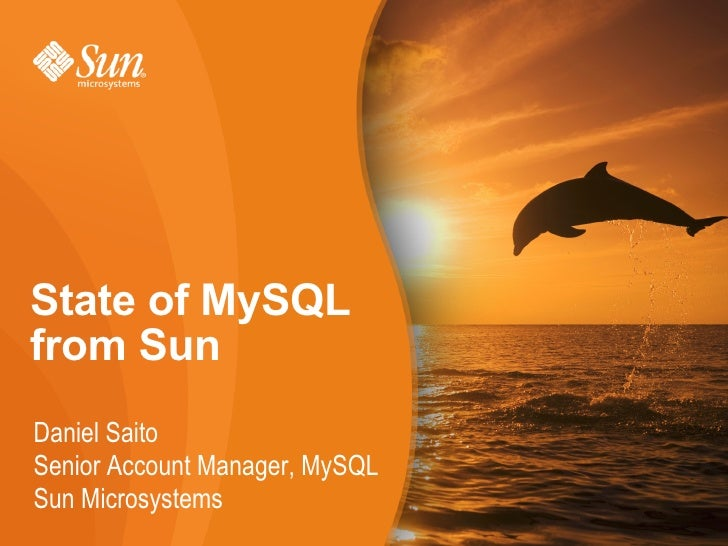 State of MySQL from Sun Daniel Saito Senior Account Manager, MySQL Sun Microsystems