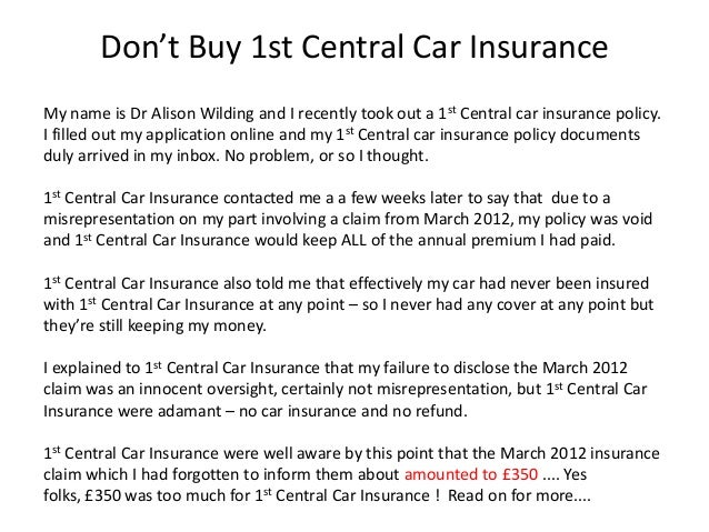 Don't Buy 1st Central Car InsuranceMy name is Dr Alison Wilding and I recently took out a 1st Central car insurance policy...
