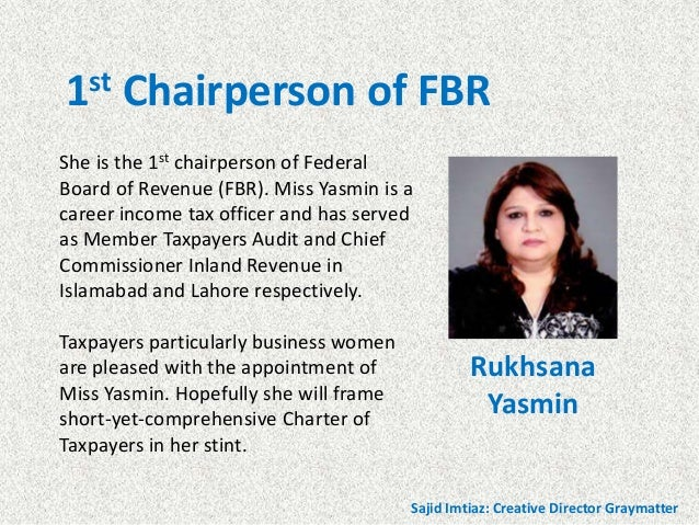 She is the 1st chairperson of Federal Board of Revenue (FBR). Miss Yasmin is a career income tax officer and has served as...