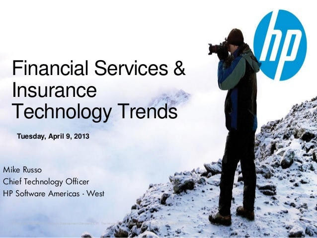 Financial Services &  Insurance  Technology Trends     Tuesday, April 9, 2013Mike RussoChief Technology OfficerHP Software...