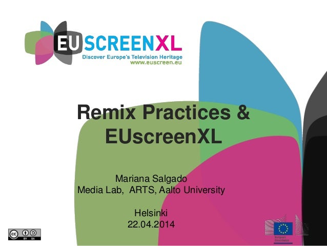 Remix Practices & EUscreenXL Mariana Salgado Media Lab, ARTS, Aalto University Helsinki 22.04.2014