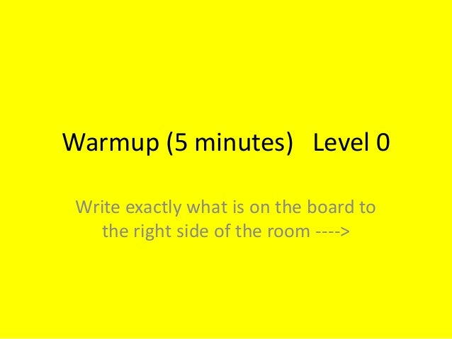 Warmup (5 minutes) Level 0 Write exactly what is on the board to the right side of the room ---->