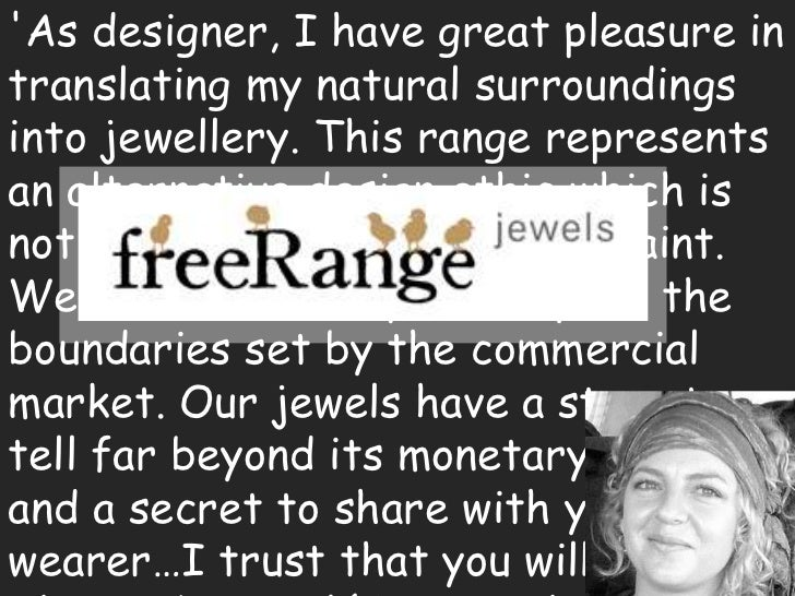 'As designer, I have great pleasure in translating my natural surroundings into jewellery. This range represents an altern...