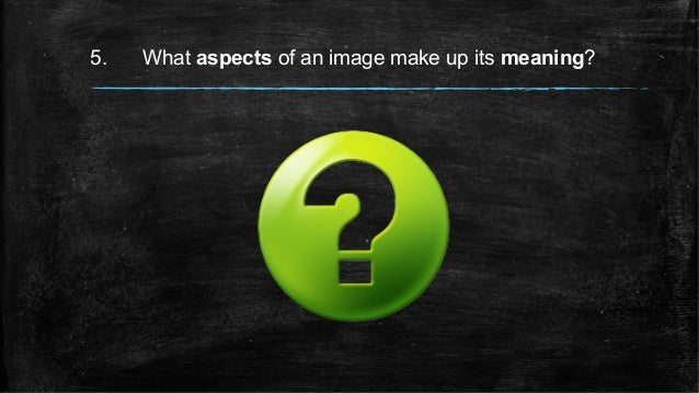 5. What aspects of an image make up its meaning?