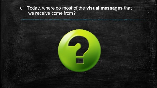 6. Today, where do most of the visual messages that we receive come from?