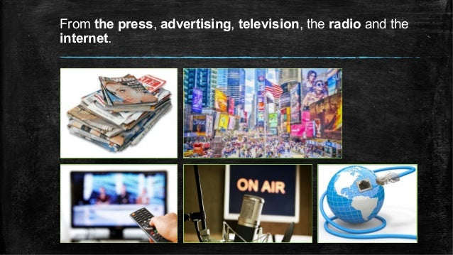 From the press, advertising, television, the radio and the internet.