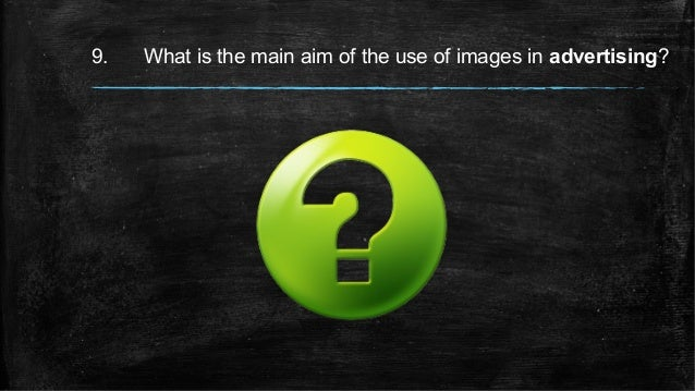 9. What is the main aim of the use of images in advertising?