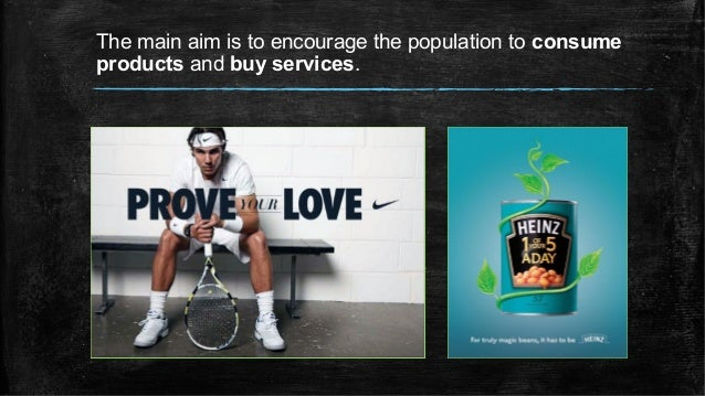 The main aim is to encourage the population to consume products and buy services.