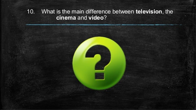10. What is the main difference between television, the cinema and video?