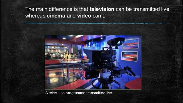 The main difference is that television can be transmitted live, whereas cinema and video can't. A television programme tra...