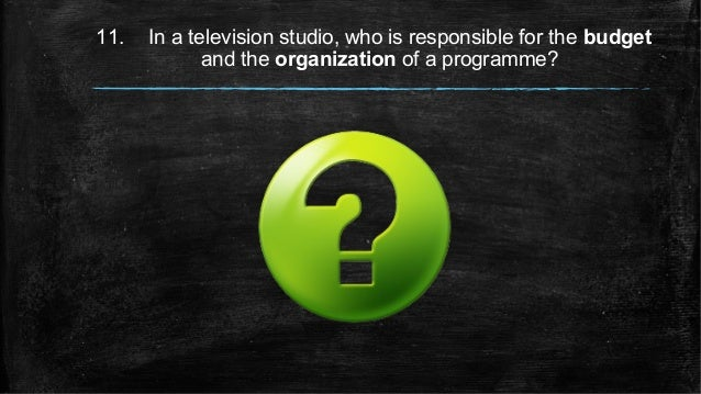 11. In a television studio, who is responsible for the budget and the organization of a programme?