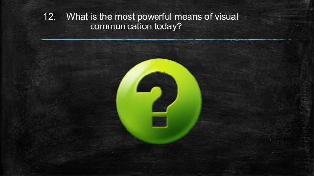 12. What is the most powerful means of visual communication today?