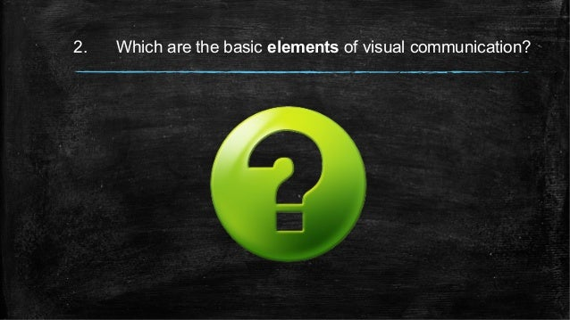 2. Which are the basic elements of visual communication?